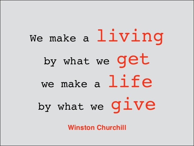 living by what we get ! we make a life ! by what we give  We make a  Winston Churchill
