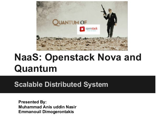 NaaS: Openstack Nova andQuantumScalable Distributed System Presented By: Muhammad Anis uddin Nasir Emmanouil Dimogerontakis