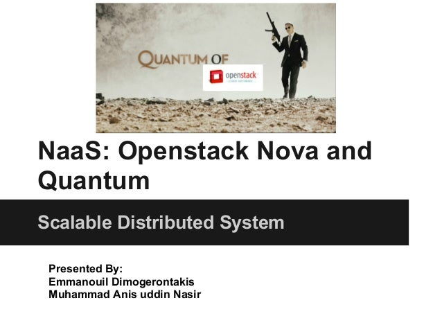 NaaS: Openstack Nova andQuantumScalable Distributed System Presented By: Emmanouil Dimogerontakis Muhammad Anis uddin Nasir