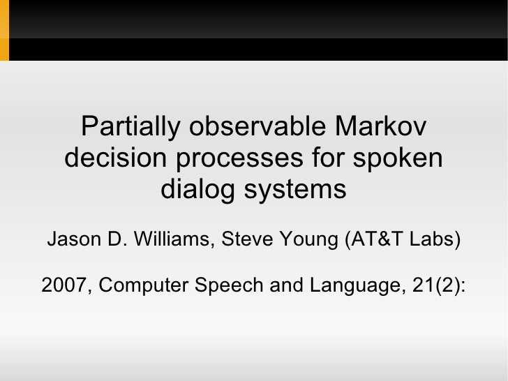Partially observable Markov decision processes for spoken dialog systems Jason D. Williams, Steve Young (AT&T Labs) 2007, ...