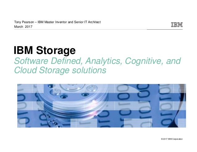 © 2017 IBM Corporation IBM Storage Software Defined, Analytics, Cognitive, and Cloud Storage solutions Tony Pearson – IBM ...