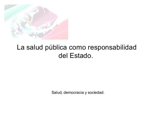 La salud pública como responsabilidad del Estado. Salud, democracia y sociedad.