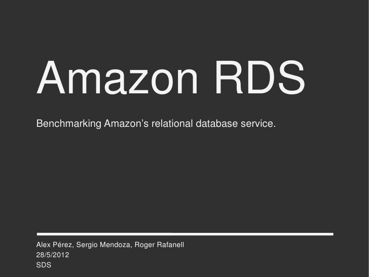 Amazon RDSBenchmarking Amazon's relational database service.Alex Pérez, Sergio Mendoza, Roger Rafanell28/5/2012SDS