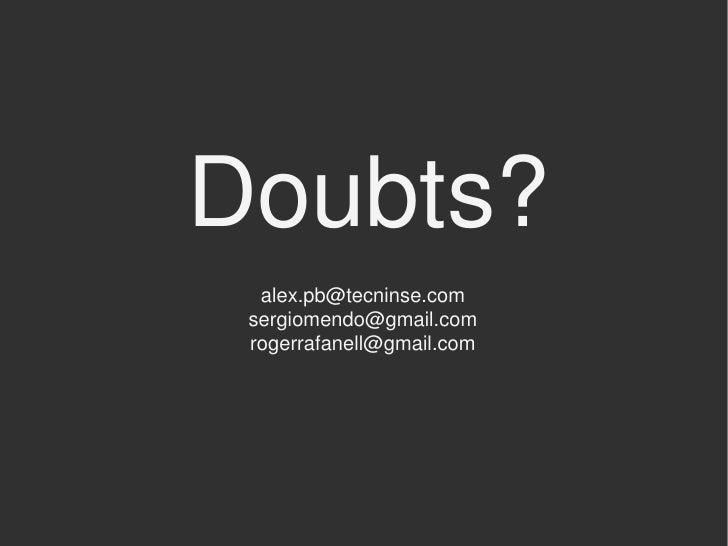 Doubts?  alex.pb@tecninse.com sergiomendo@gmail.com rogerrafanell@gmail.com