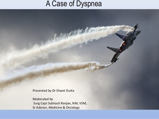 A Case of DyspneaPresented by Dr Shwet DuttaModerated bySurg Capt Subhash Ranjan, NM, VSM,Sr Advisor, Medicine & Oncology