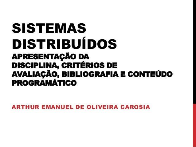 SISTEMAS DISTRIBUÍDOS  APRESENTAÇÃO DA DISCIPLINA, CRITÉRIOS DE AVALIAÇÃO, BIBLIOGRAFIA E CONTEÚDO PROGRAMÁTICO ARTHUR EMA...