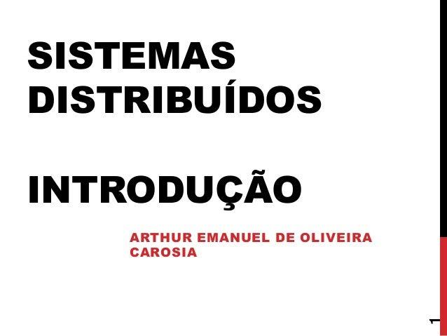 SISTEMAS DISTRIBUÍDOS INTRODUÇÃO  1  ARTHUR EMANUEL DE OLIVEIRA CAROSIA
