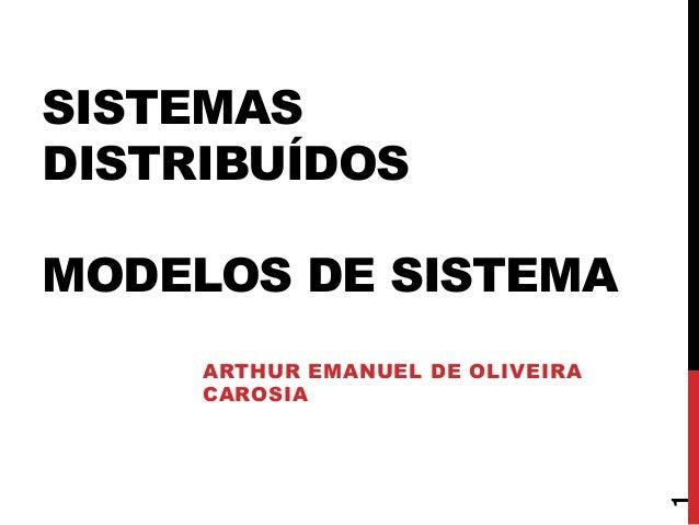 SISTEMAS DISTRIBUÍDOS MODELOS DE SISTEMA  1  ARTHUR EMANUEL DE OLIVEIRA CAROSIA