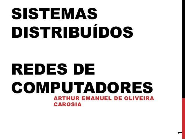 SISTEMAS DISTRIBUÍDOS REDES DE COMPUTADORES  1  ARTHUR EMANUEL DE OLIVEIRA CAROSIA