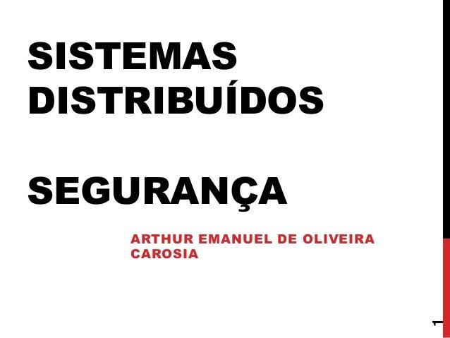 SISTEMAS DISTRIBUÍDOS SEGURANÇA ARTHUR EMANUEL DE OLIVEIRA CAROSIA 1
