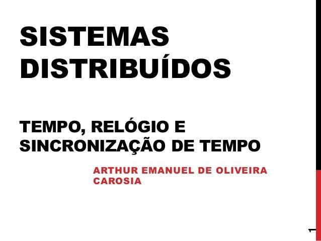 SISTEMAS DISTRIBUÍDOS TEMPO, RELÓGIO E SINCRONIZAÇÃO DE TEMPO ARTHUR EMANUEL DE OLIVEIRA CAROSIA 1