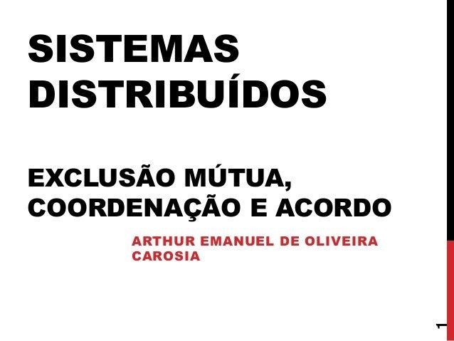 SISTEMAS DISTRIBUÍDOS EXCLUSÃO MÚTUA, COORDENAÇÃO E ACORDO ARTHUR EMANUEL DE OLIVEIRA CAROSIA 1