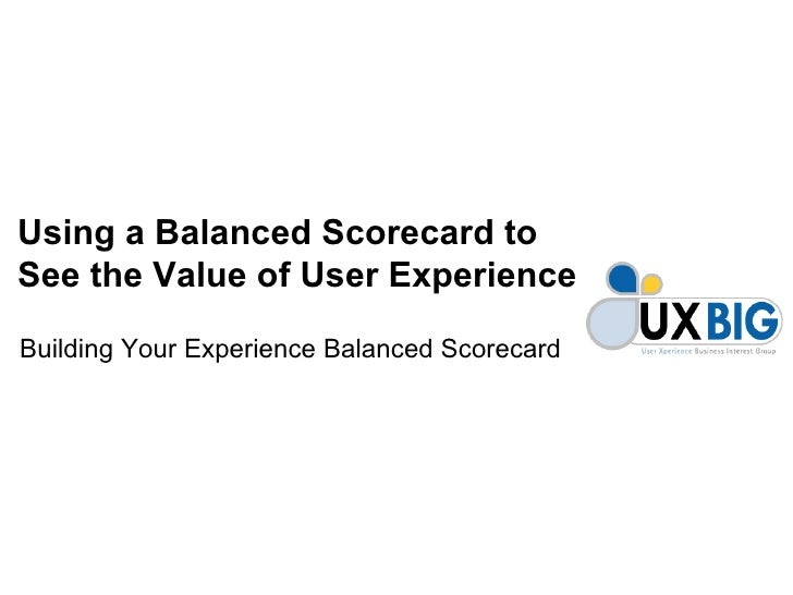 Using a Balanced Scorecard toSee the Value of User ExperienceBuilding Your Experience Balanced Scorecard
