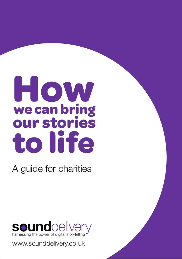 How  we can bring  our stories  to life A guide for charities  www.sounddelivery.co.uk 1