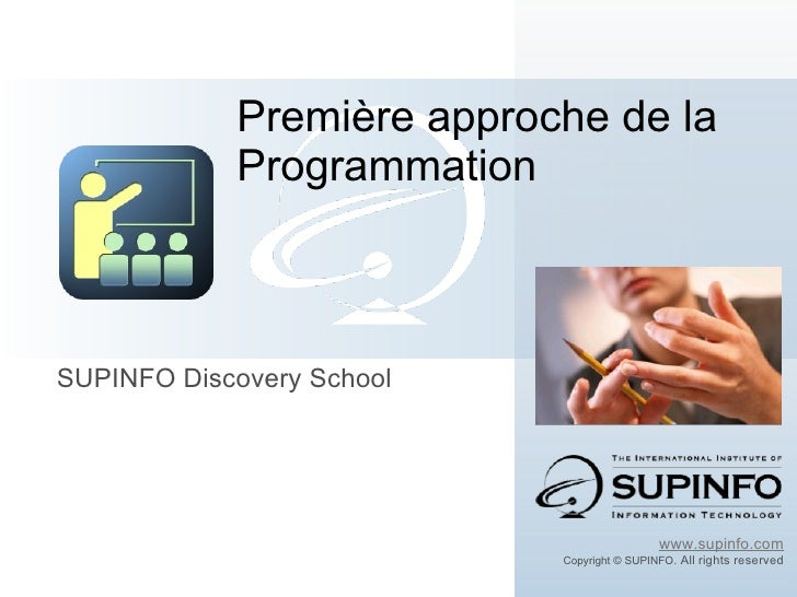 SUPINFO Discovery School Première approche de la Programmation www.supinfo.com Copyright © SUPINFO . All rights reserved
