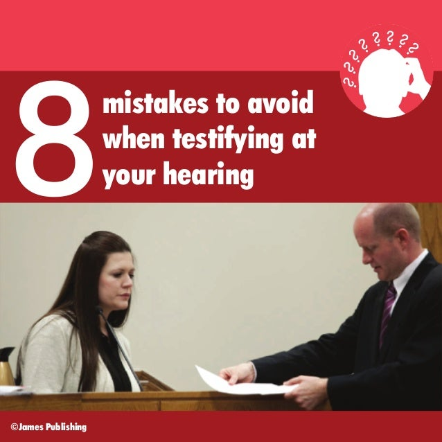 8 ©James Publishing  mistakes to avoid when testifying at your hearing