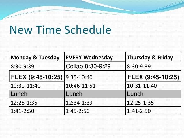 New Time Schedule Monday & Tuesday EVERY Wednesday Thursday & Friday 8:30-9:39 Collab 8:30-9:29 8:30-9:39 FLEX (9:45-10:25...