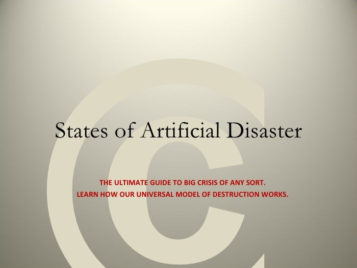 States of Artificial Disaster THE ULTIMATE GUIDE TO BIG CRISIS OF ANY SORT. LEARN HOW OUR UNIVERSAL MODEL OF DESTRUCTION W...