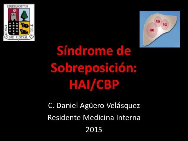 Síndrome de Sobreposición: HAI/CBP C. Daniel Agüero Velásquez Residente Medicina Interna 2015