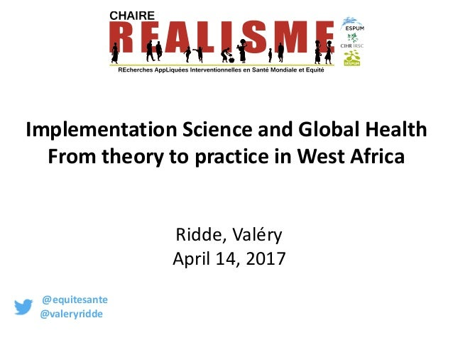 Implementation Science and Global Health From theory to practice in West Africa Ridde, Valéry April 14, 2017 @equitesante ...