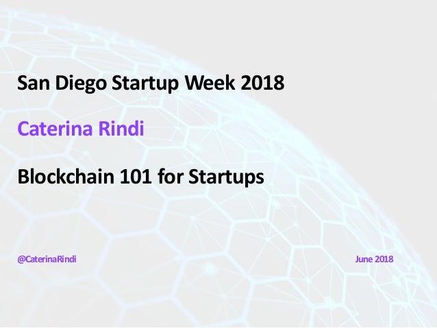 San Diego Startup Week 2018 Caterina Rindi Blockchain 101 for Startups @CaterinaRindi June2018