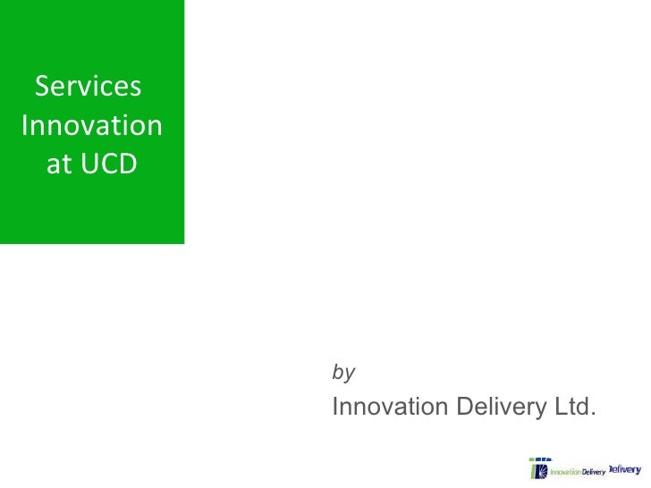 Services Innovation    at UCD                        by                    Innovation Delivery Ltd.        4 Apr 2009