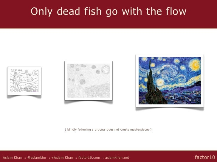 Only dead fish go with the flow                                  ( blindly following a process does not create masterpiece...