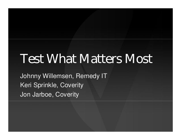Test What Matters MostJohnny Willemsen, Remedy ITKeri Sprinkle, CoverityJon Jarboe, Coverity