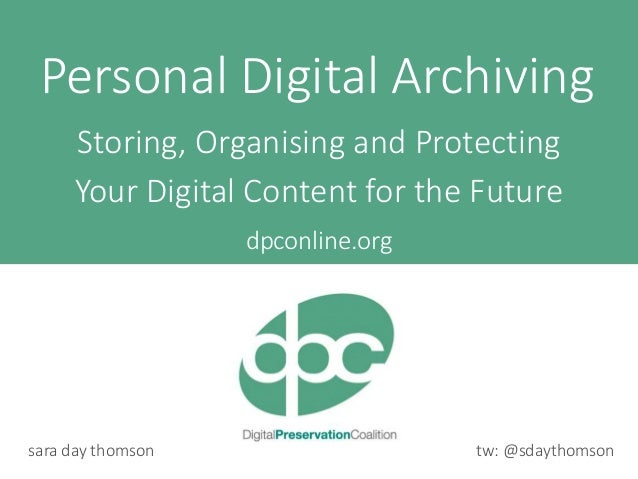 tw: @sdaythomsonsara day thomson dpconline.org Personal Digital Archiving Storing, Organising and Protecting Your Digital ...