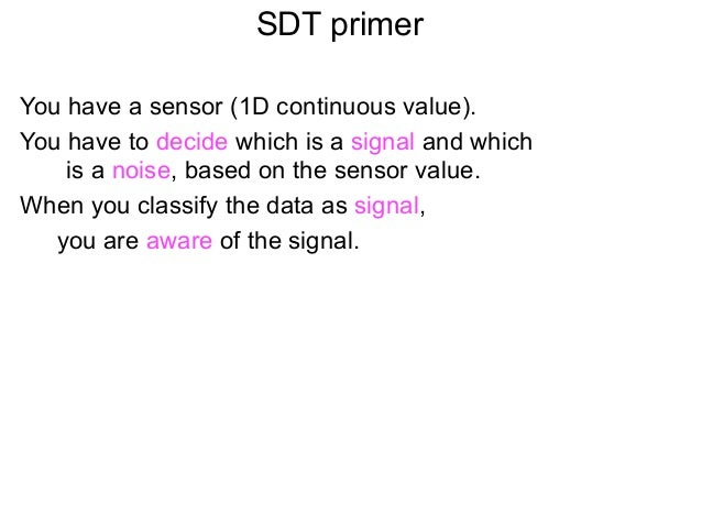 SDT primerYou have a sensor (1D continuous value).You have to decide which is a signal and which    is a noise, based on t...