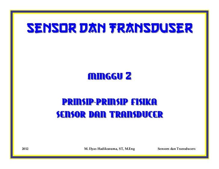 Sensor dan Transduser              MINGGU 2        PRINSIP-PRINSIP FISIKA       SENSOR DAN TRANSDUCER2012         M. Ilyas...
