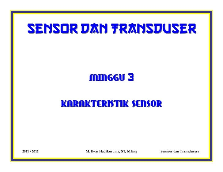 Sensor dan Transduser                   MINGGU 3              KARAKTERISTIK SENSOR2011 / 2012       M. Ilyas Hadikusuma, S...