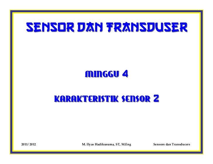 Sensor dan Transduser                   MINGGU 4             KARAKTERISTIK SENSOR 22011/ 2012        M. Ilyas Hadikusuma, ...