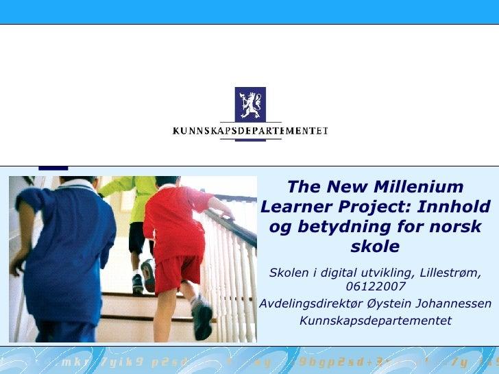 The New Millenium Learner Project: Innhold og betydning for norsk skole Skolen i digital utvikling, Lillestrøm, 06122007 A...