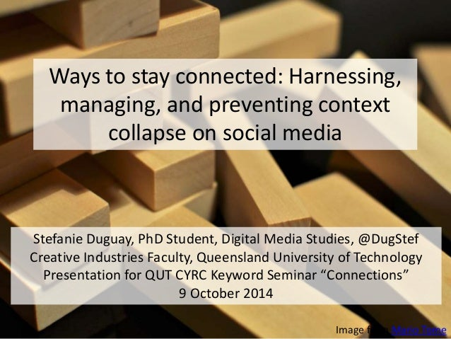 Ways to stay connected: Harnessing,  managing, and preventing context  collapse on social media  Stefanie Duguay, PhD Stud...