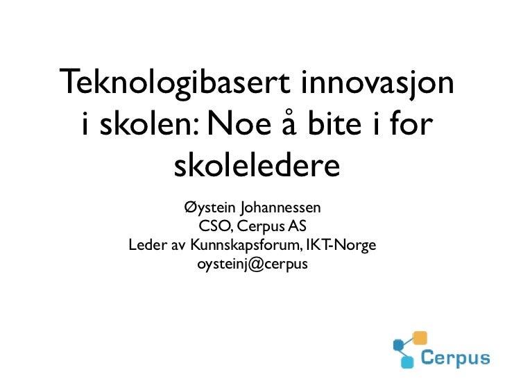 Teknologibasert innovasjon i skolen: Noe å bite i for        skoleledere            Øystein Johannessen              CSO, ...