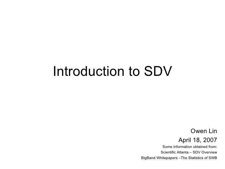 Introduction to SDV Owen Lin April 18, 2007 Some information obtained from: Scientific Atlanta – SDV Overview BigBand Whit...