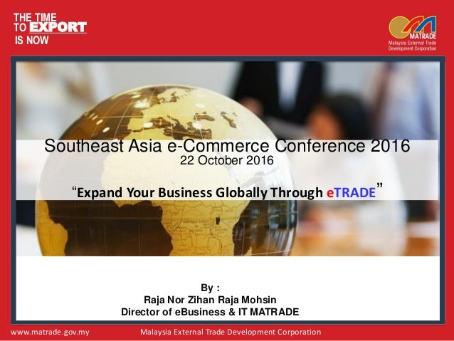 THE TIME TO EXPORT IS NOW www.matrade.gov.my Malaysia External Trade Development Corporation Southeast Asia e-Commerce Con...