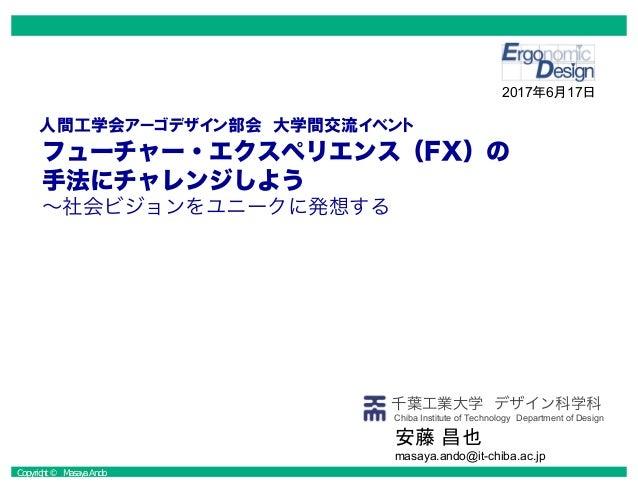 Copyright © Masaya Ando 千葉工業大学 デザイン科学科 フューチャー・エクスペリエンス(FX)の 手法にチャレンジしよう ~社会ビジョンをユニークに発想する