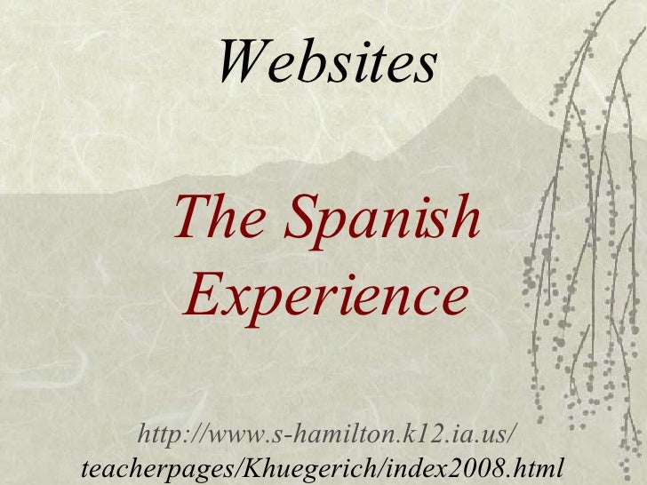 Websites The Spanish Experience http://www.s-hamilton.k12.ia.us/ teacherpages/Khuegerich/index2008.html