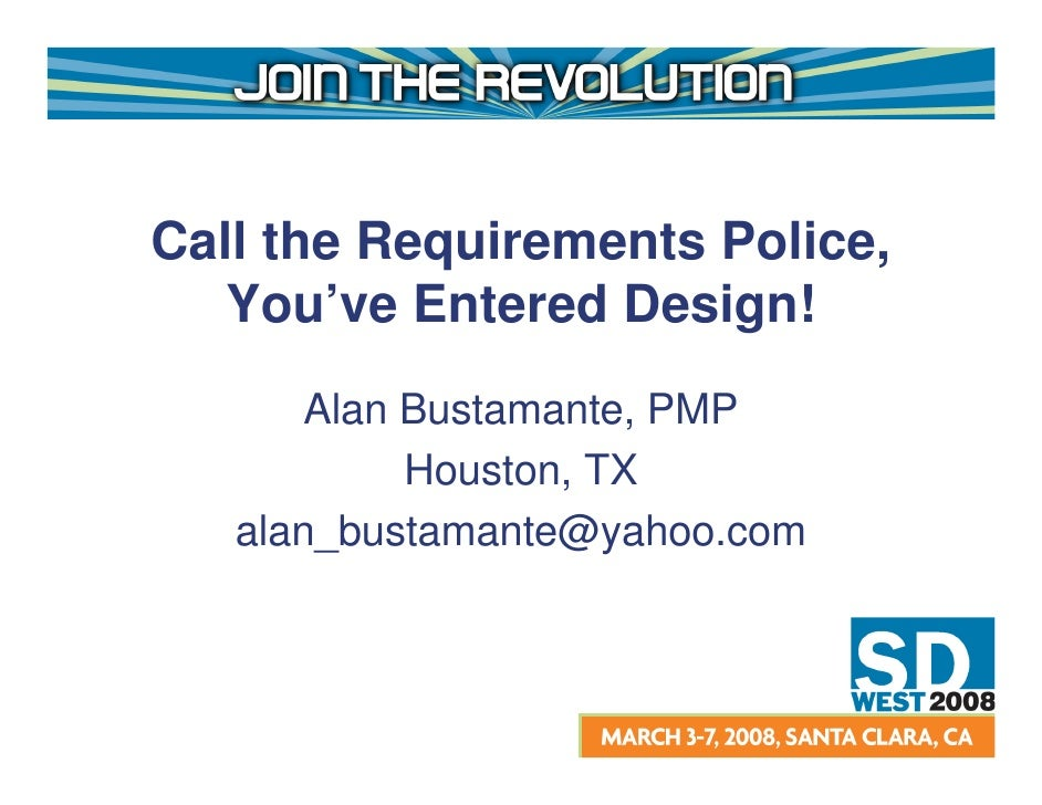 Call the Requirements Police,    You've Entered Design!        Alan Bustamante, PMP             Houston, TX    alan_bustam...