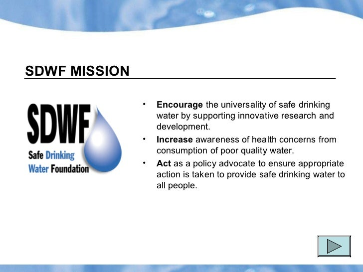 SDWF MISSION <ul><li>Encourage  the universality of safe drinking water by supporting innovative research and development....