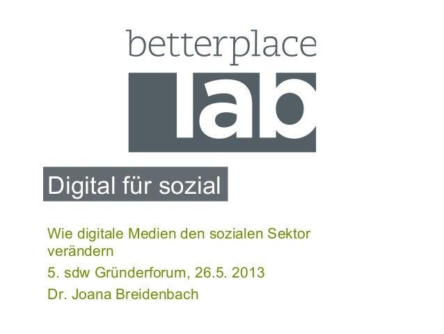 Digital für sozialWie digitale Medien den sozialen Sektorverändern5. sdw Gründerforum, 26.5. 2013Dr. Joana Breidenbach