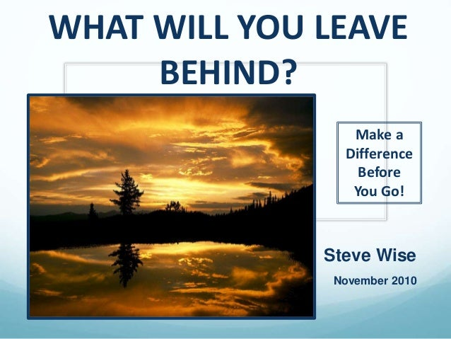 WHAT WILL YOU LEAVE BEHIND? Steve Wise November 2010 Make a Difference Before You Go!