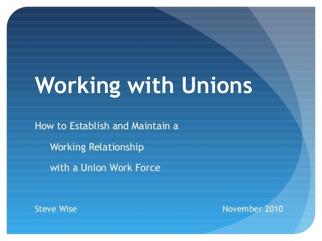 Working with Unions How to Establish and Maintain a Working Relationship with a Union Work Force Steve Wise November 2010
