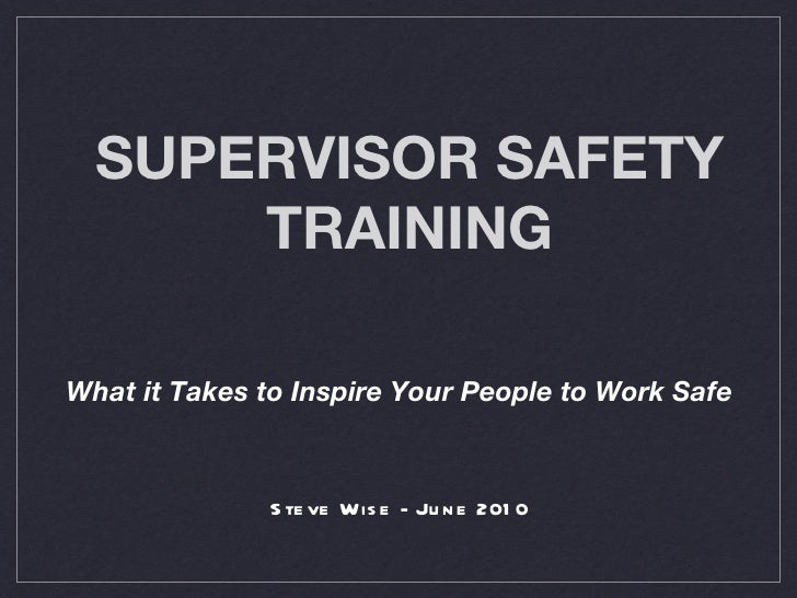 SUPERVISOR SAFETY TRAINING <ul><li>What it Takes to Inspire Your People to Work Safe </li></ul><ul><li>Steve Wise - June 2...