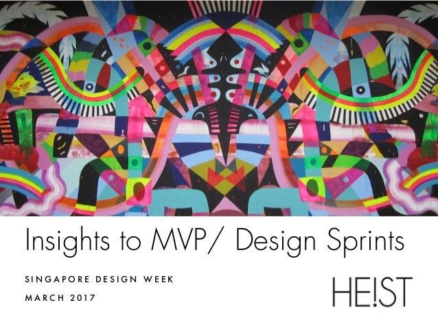Insights to MVP/ Design Sprints S I N G A P O R E D E S I G N W E E K M A R C H 2 017