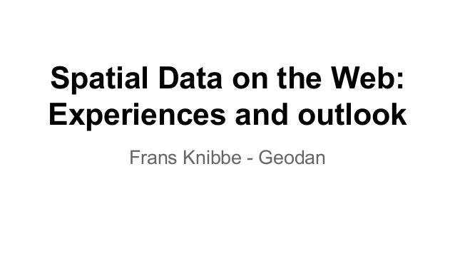 Spatial Data on the Web: Experiences and outlook Frans Knibbe - Geodan