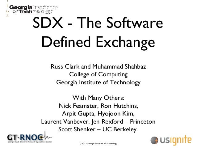 © 2013 Georgia Institute of Technology SDX - The Software Defined Exchange Russ Clark and Muhammad Shahbaz College of Comp...