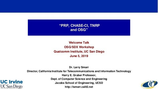 """""""PRP, CHASE-CI, TNRP and OSG"""" Welcome Talk OSG/SDX Workshop Qualcomm Institute, UC San Diego June 5, 2019 Dr. Larry Smarr ..."""